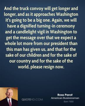 Ross Perot - And the truck convoy will get longer and longer, and as ...