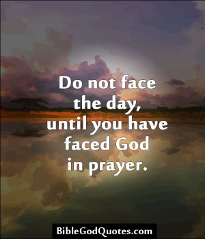 ... not face the day, until you have faced God Â« Bible and God Quotes