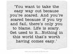 You want to take the easy way out because you're scared. And you're ...