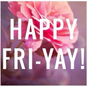 love Fridays!!!! I don't have to work on the weekends!! I look ...
