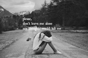 please dont leave me alone my thoughts would kill me