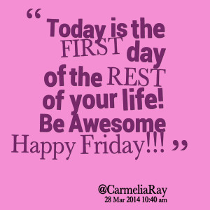 Quotes Picture: today is the first day of the rest of your life! be ...