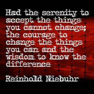 serenity to accept the things you cannot change; the courage to change ...