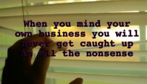 When you mind your own business you will never get caught up in all ...