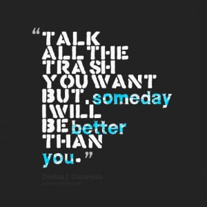 Quotes Picture: talk all the trash you want but, someday i will be ...
