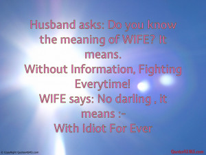 Husband asks: Do you know the meaning of WIFE?...