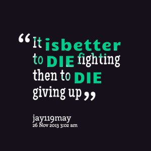 Quotes Picture: it isbetter to die fighting then to die giving up