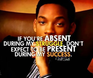 If you're absent during my struggle - Quotes by Will Smith