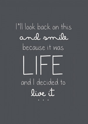 ... LIFE and I decided to live it.