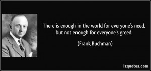 ... everyone's need, but not enough for everyone's greed. - Frank Buchman