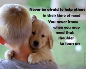 to help others in their time of need You never know when you may need ...