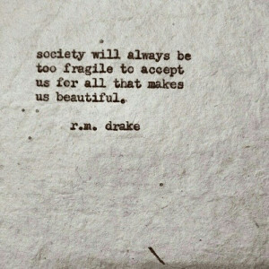 ... too fragile to accept us for all that makes us beautiful - R.M. Drake