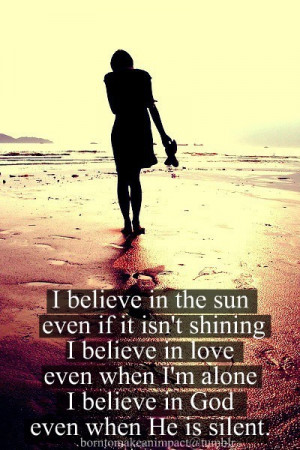... believe in love even when I'm alone I believe in god even when he is