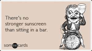Funny Drinking Ecard: There's no stronger sunscreen than sitting in a ...