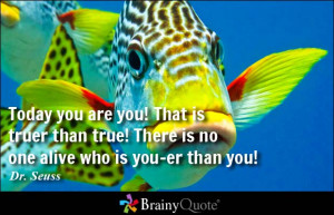 Today you are you! That is truer than true! There is no one alive who ...