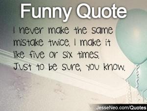 never make the same mistake twice. I make it like five or six times ...