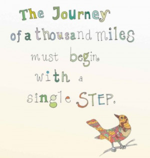 The Journey of a thousand miles must begin with a single step.