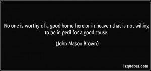 ... is not willing to be in peril for a good cause. - John Mason Brown