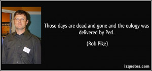 Those days are dead and gone and the eulogy was delivered by Perl ...