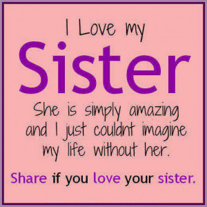 ... could not imagine my life without her , Share if u love your sister
