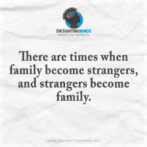 ... are times when family become strangers, and strangers become family