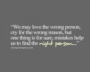 We may love the wrong person, cry for the wrong reason, but one thing ...