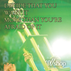 Decide that you want it more than you're afraid of it.