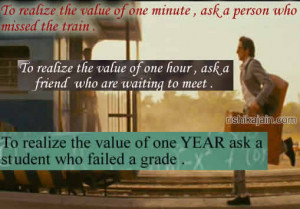 To realize the value of one minute ,ask a person who missed the train ...