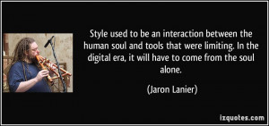 Style used to be an interaction between the human soul and tools that ...