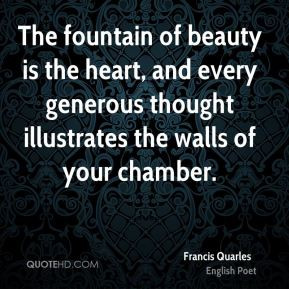 Francis Quarles - The fountain of beauty is the heart, and every ...