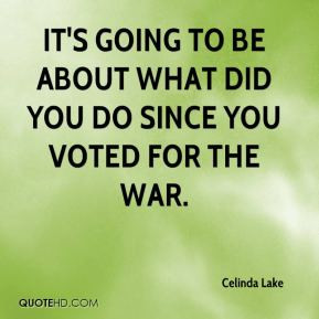 It's going to be about what did you do since you voted for the war.
