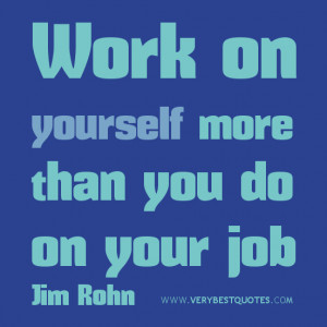 Work on yourself more than you do on your job.