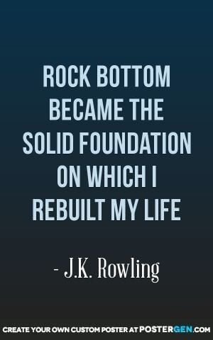 Rock Bottom Became The Solid Foundation On Which I Rebuilt My Life # ...