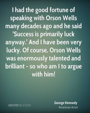 George Kennedy - I had the good fortune of speaking with Orson Wells ...