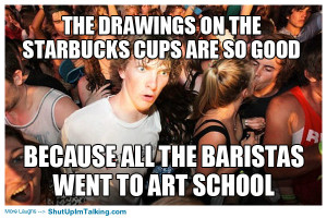 ... cups are so good, because all the baristas went to art school