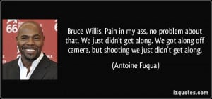 Bruce Willis. Pain in my ass, no problem about that. We just didn't ...