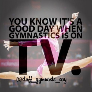 You know it's a good day when gymnastics is on. TV
