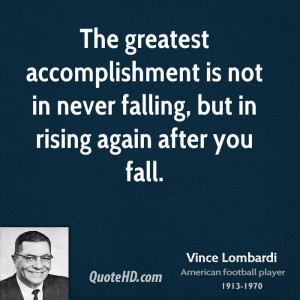 The greatest accomplishment is not in never falling, but in rising ...