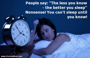 "... the better you sleep"" Nonsense! You can't sleep until you know"