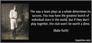 ... they don't play together, the club won't be worth a dime. - Babe Ruth