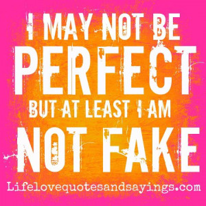 may not be perfect but at least I am not fake! ~Unknown