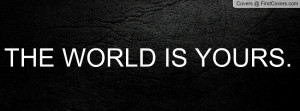 THE WORLD IS YOURS Profile Facebook Covers