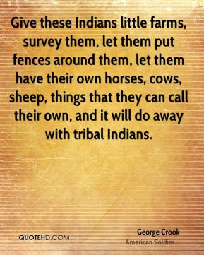 George Crook - Give these Indians little farms, survey them, let them ...
