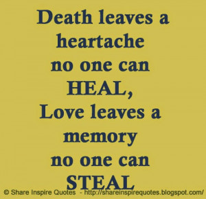 Death leaves a heartache no one can HEAL Love leaves a memory no one