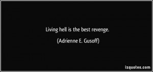 Living hell is the best revenge. - Adrienne E. Gusoff