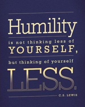 Humility Quote: Humility is not thinking less of yourself,...