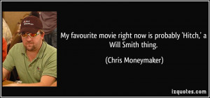 My favourite movie right now is probably 'Hitch,' a Will Smith thing.