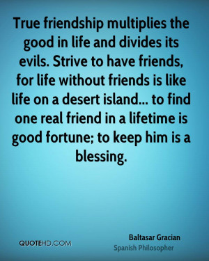 divides its evils. Strive to have friends, for life without friends ...