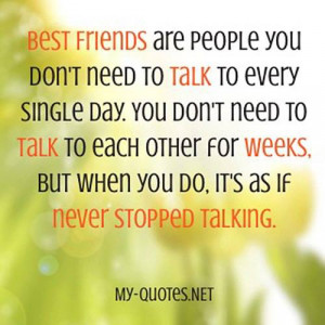 Best Friends are people you don't need to talk to every single day ...