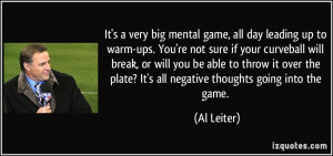 It's a very big mental game, all day leading up to warm-ups. You're ...